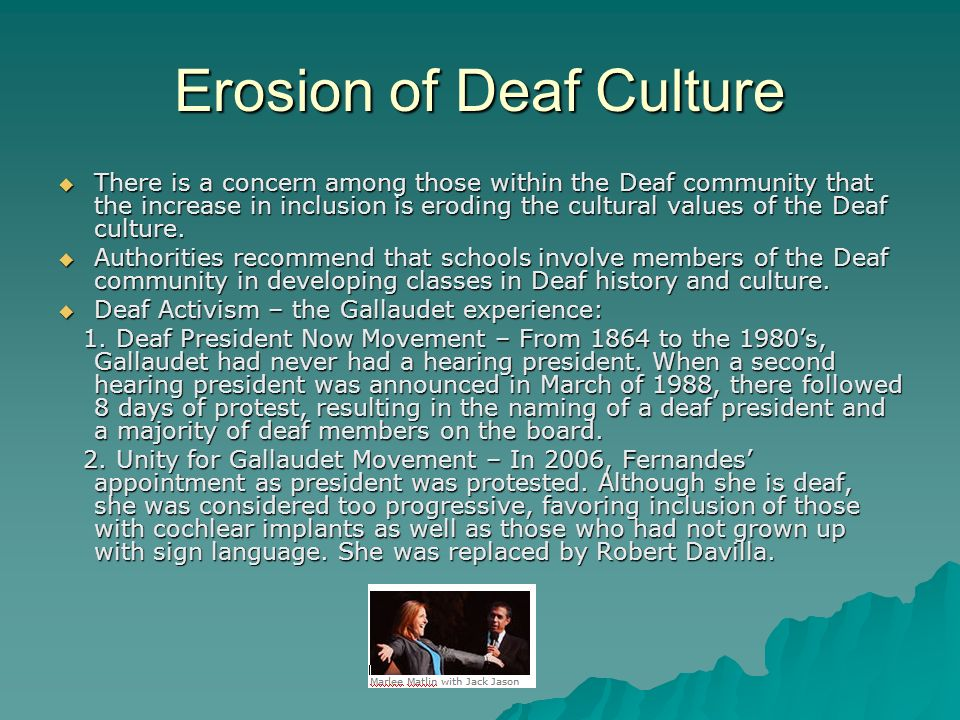 Erosion of Deaf Culture There is a concern among those within the Deaf community that the increase in inclusion is eroding the cultural values of the