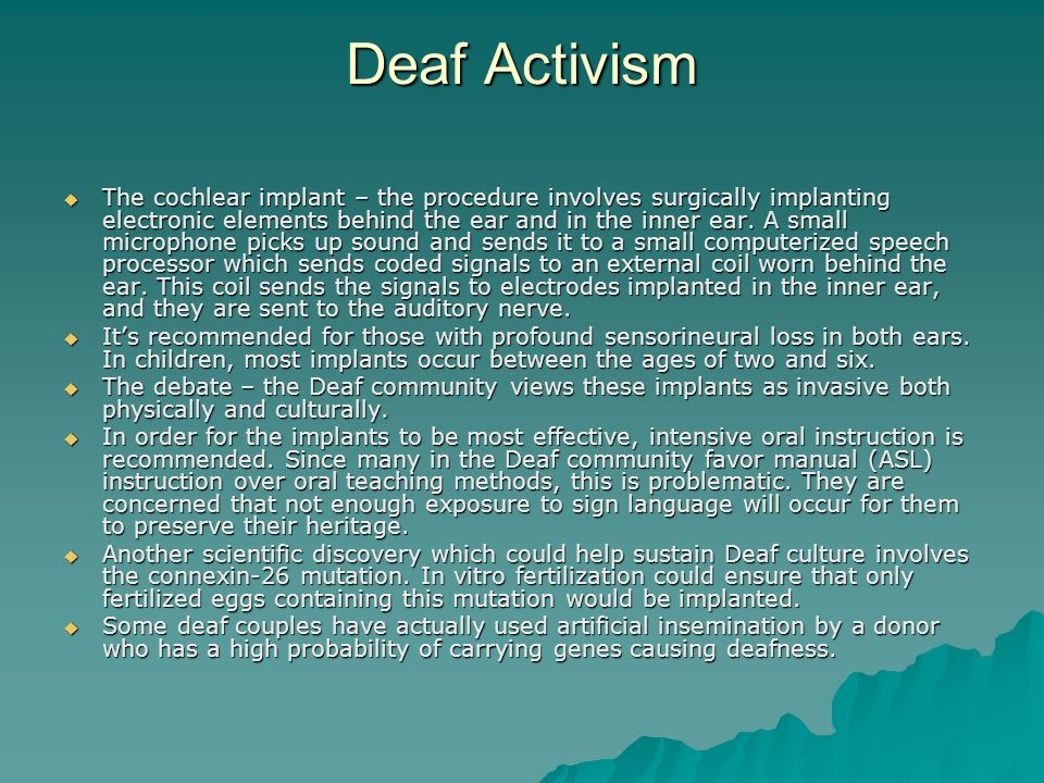 Deaf Activism The cochlear implant – the procedure involves surgically implanting electronic elements behind the ear and in the inner ear. A small mic