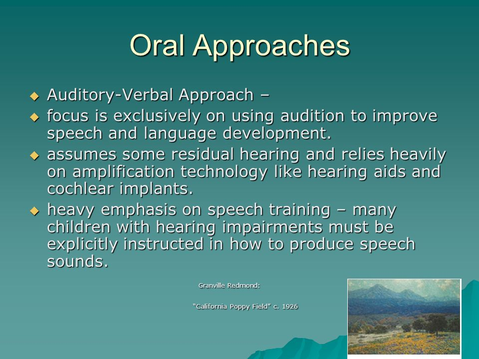 Oral Approaches Auditory-Verbal Approach – Auditory-Verbal Approach – focus is exclusively on using audition to improve speech and language developmen