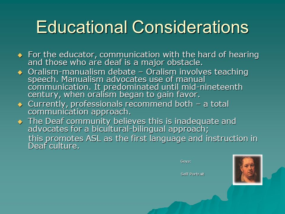 Educational Considerations For the educator, communication with the hard of hearing and those who are deaf is a major obstacle. For the educator, comm