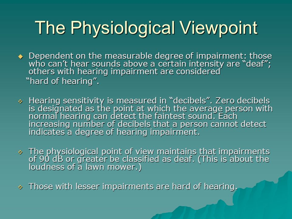 The Physiological Viewpoint Dependent on the measurable degree of impairment: those who cant hear sounds above a certain intensity are deaf; others wi