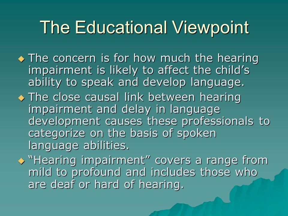 The Educational Viewpoint The concern is for how much the hearing impairment is likely to affect the childs ability to speak and develop language. The