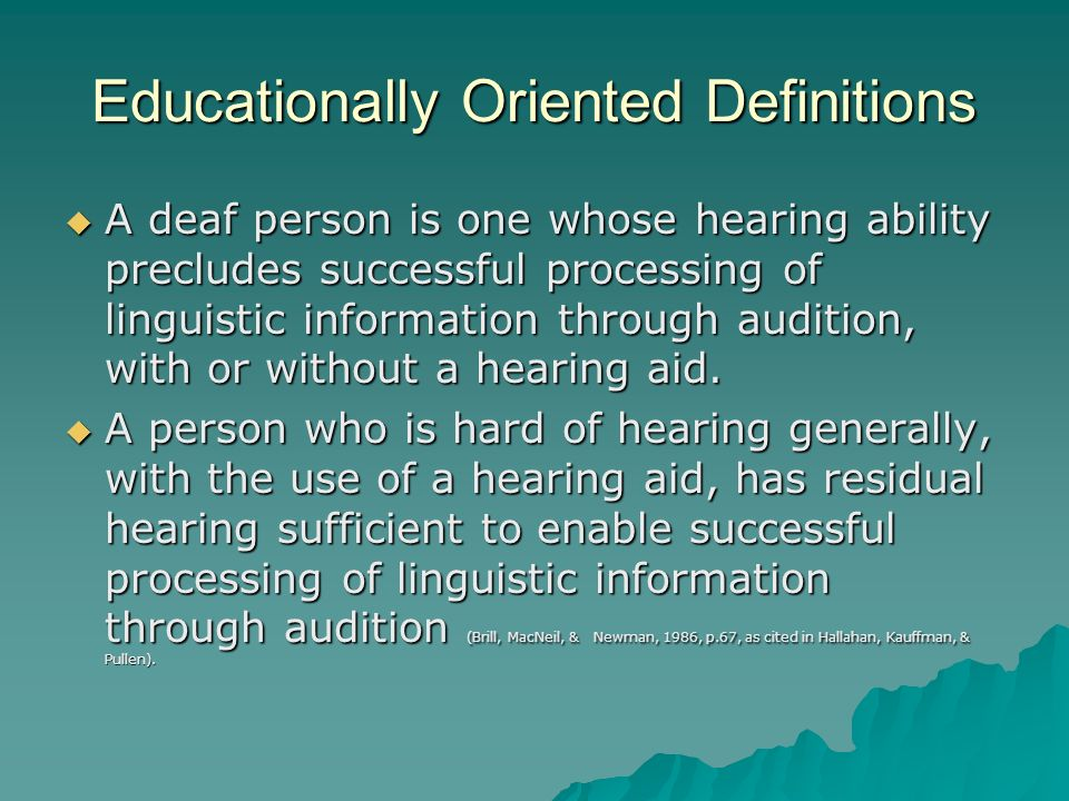 Educationally Oriented Definitions A deaf person is one whose hearing ability precludes successful processing of linguistic information through auditi