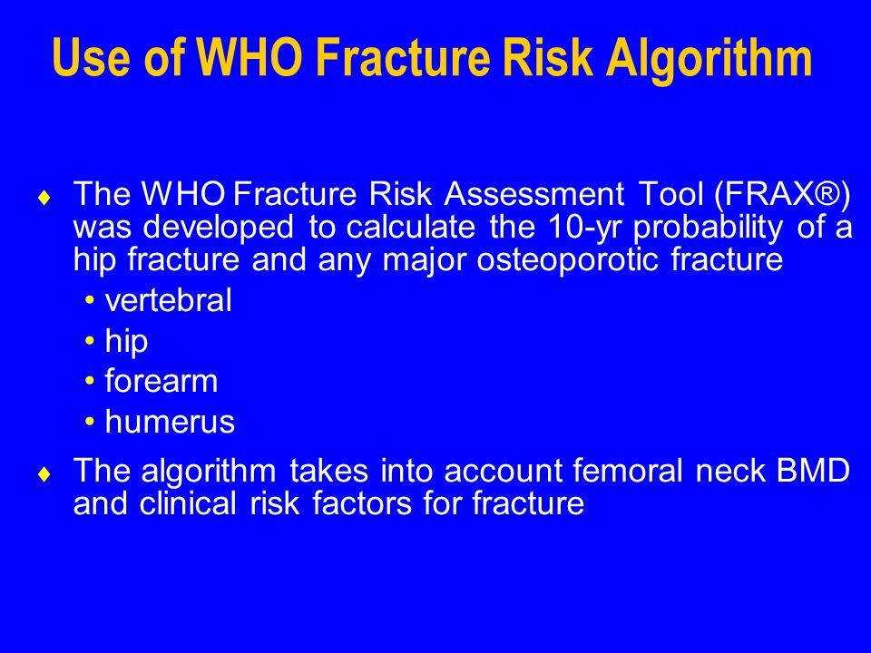 Use of WHO Fracture Risk Algorithm The WHO Fracture Risk Assessment Tool (FRAX®) was developed to calculate the 10-yr probability of a hip fracture and any major osteoporotic fracture vertebral hip forearm humerus The algorithm takes into account femoral neck BMD and clinical risk factors for fracture