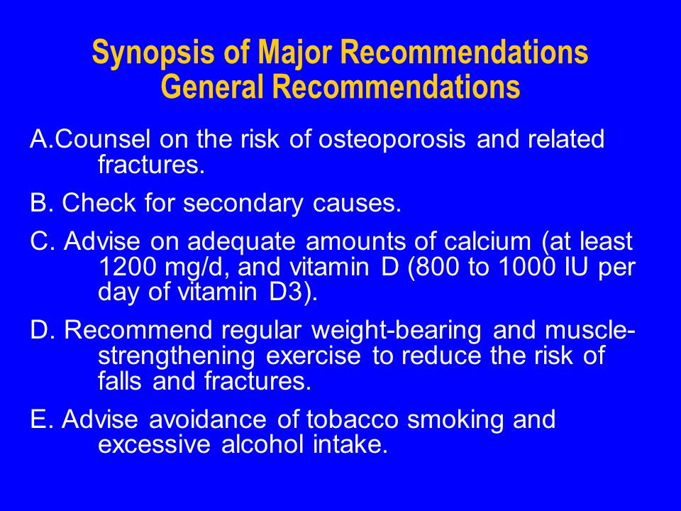 Synopsis of Major Recommendations General Recommendations A.Counsel on the risk of osteoporosis and related fractures.