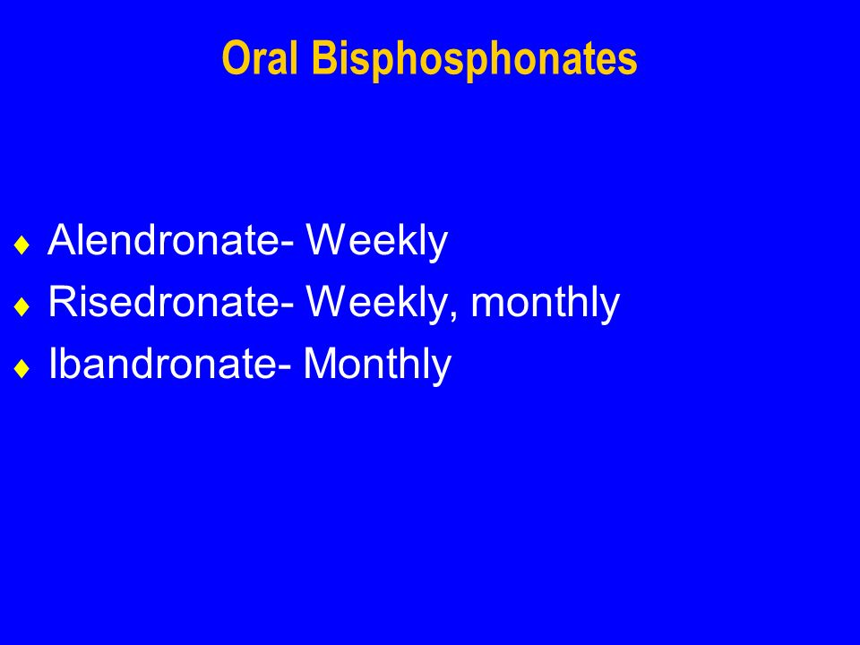 Oral Bisphosphonates Alendronate- Weekly Risedronate- Weekly, monthly Ibandronate- Monthly