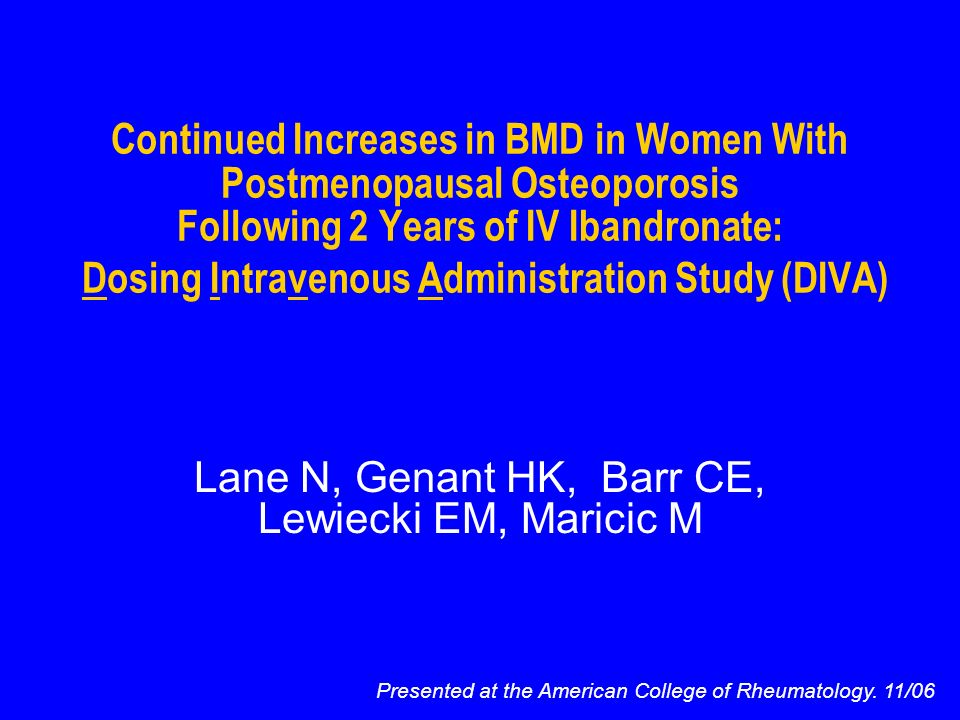 Continued Increases in BMD in Women With Postmenopausal Osteoporosis Following 2 Years of IV Ibandronate: Dosing Intravenous Administration Study (DIVA) Lane N, Genant HK, Barr CE, Lewiecki EM, Maricic M Presented at the American College of Rheumatology.