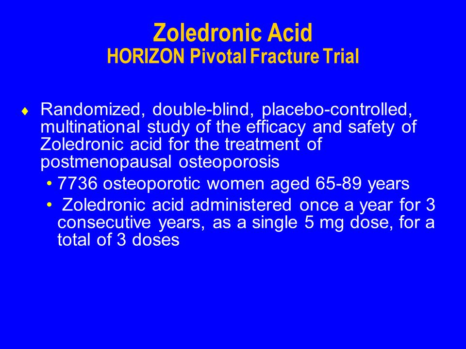 Zoledronic Acid HORIZON Pivotal Fracture Trial Randomized, double-blind, placebo-controlled, multinational study of the efficacy and safety of Zoledronic acid for the treatment of postmenopausal osteoporosis 7736 osteoporotic women aged 65-89 years Zoledronic acid administered once a year for 3 consecutive years, as a single 5 mg dose, for a total of 3 doses