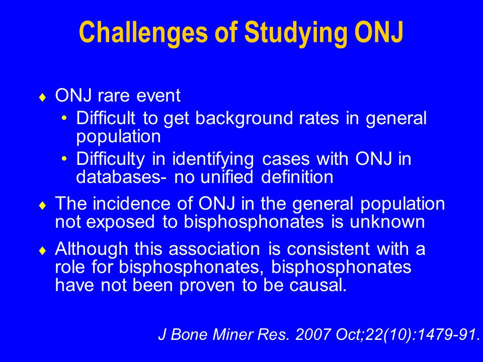 Challenges of Studying ONJ ONJ rare event Difficult to get background rates in general population Difficulty in identifying cases with ONJ in databases- no unified definition The incidence of ONJ in the general population not exposed to bisphosphonates is unknown Although this association is consistent with a role for bisphosphonates, bisphosphonates have not been proven to be causal.
