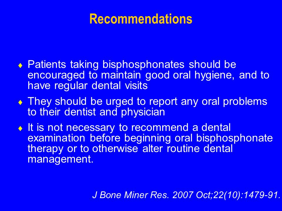 Recommendations Patients taking bisphosphonates should be encouraged to maintain good oral hygiene, and to have regular dental visits They should be urged to report any oral problems to their dentist and physician It is not necessary to recommend a dental examination before beginning oral bisphosphonate therapy or to otherwise alter routine dental management.