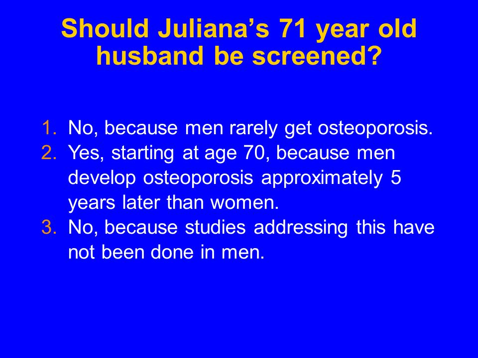 Should Julianas 71 year old husband be screened. 1.No, because men rarely get osteoporosis.