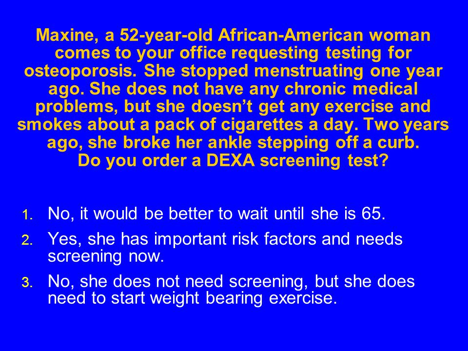 Maxine, a 52-year-old African-American woman comes to your office requesting testing for osteoporosis.