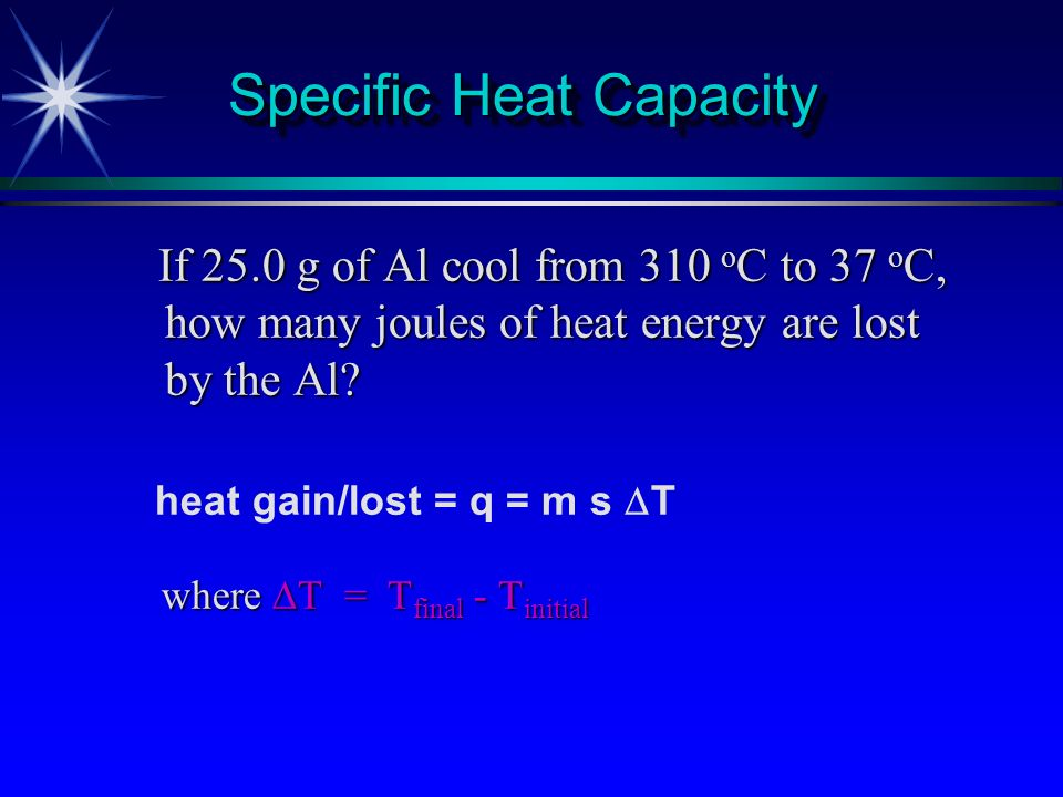H o = - q p H o = - q p q p = ms t Simple Calorimeter q = heat (J) m = mass (g) s = specific heat (j/gC o ) t = change in temperature (C o ) t = change in temperature (C o ) H o = change in enthalpy (kJ) H o = change in enthalpy (kJ)