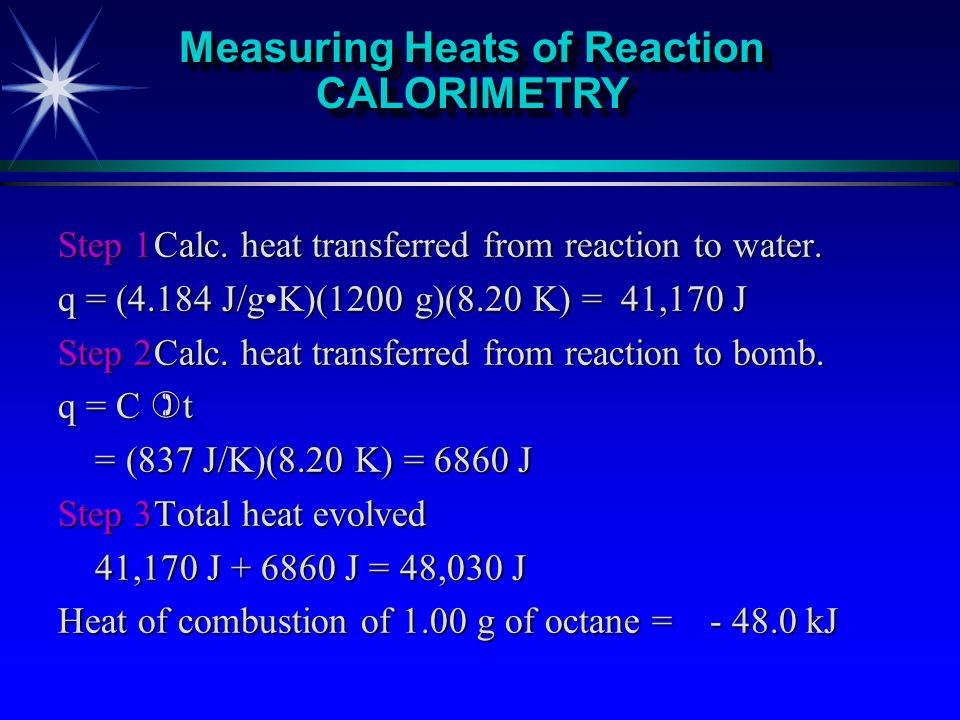 Calculate heat of combustion of octane. C 8 H 18 + 25/2 O 2 --> 8 CO 2 + 9 H 2 O Burn 1.00 g of octaneBurn 1.00 g of octane Temp rises from 25.00 to 3