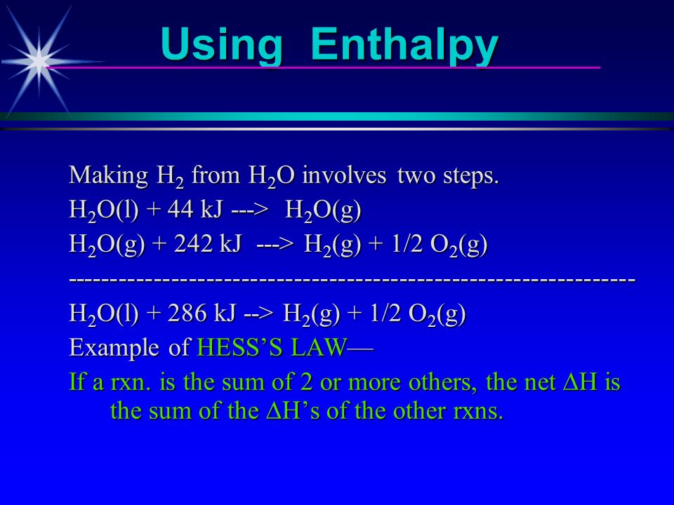 Using Enthalpy Consider the decomposition of water H 2 O(g) + 243 kJ ---> H 2 (g) + 1/2 O 2 (g) Endothermic reaction heat is a reactant H = + 243 kJ H