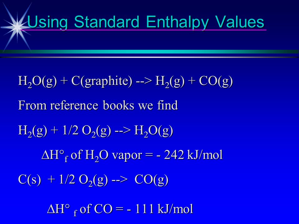 Using Standard Enthalpy Values Use H s to calculate enthalpy change for H 2 O(g) + C(graphite) --> H 2 (g) + CO(g) (product is called water gas)