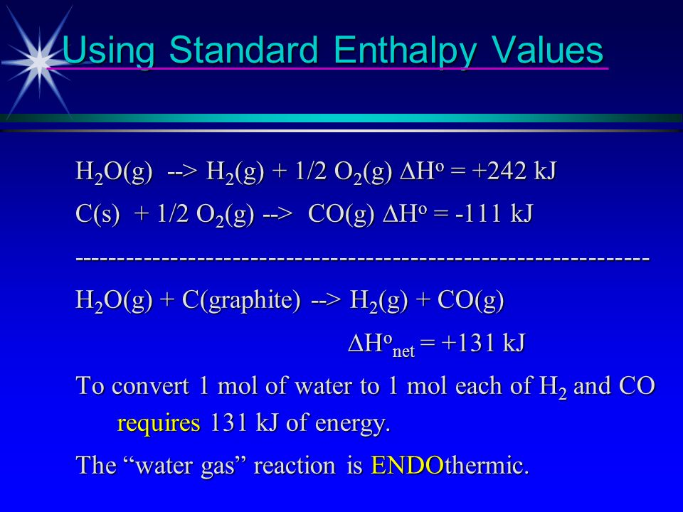 Using Standard Enthalpy Values H 2 O(g) + C(graphite) --> H 2 (g) + CO(g) From reference books we find H 2 (g) + 1/2 O 2 (g) --> H 2 O(g) H f of H 2 O vapor = - 242 kJ/mol H f of H 2 O vapor = - 242 kJ/mol C(s) + 1/2 O 2 (g) --> CO(g) H f of CO = - 111 kJ/mol H f of CO = - 111 kJ/mol