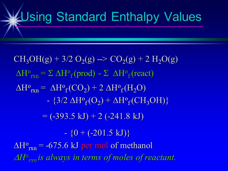Using Standard Enthalpy Values Calculate the heat of combustion of methanol, i.e., H o rxn for CH 3 OH(g) + 3/2 O 2 (g) --> CO 2 (g) + 2 H 2 O(g) H o