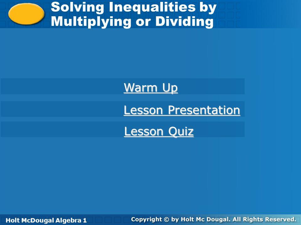 Holt McDougal Algebra 1 Solving Inequalities by Multiplying or Dividing Solving Inequalities by Multiplying or Dividing Holt Algebra 1 Warm Up Warm Up