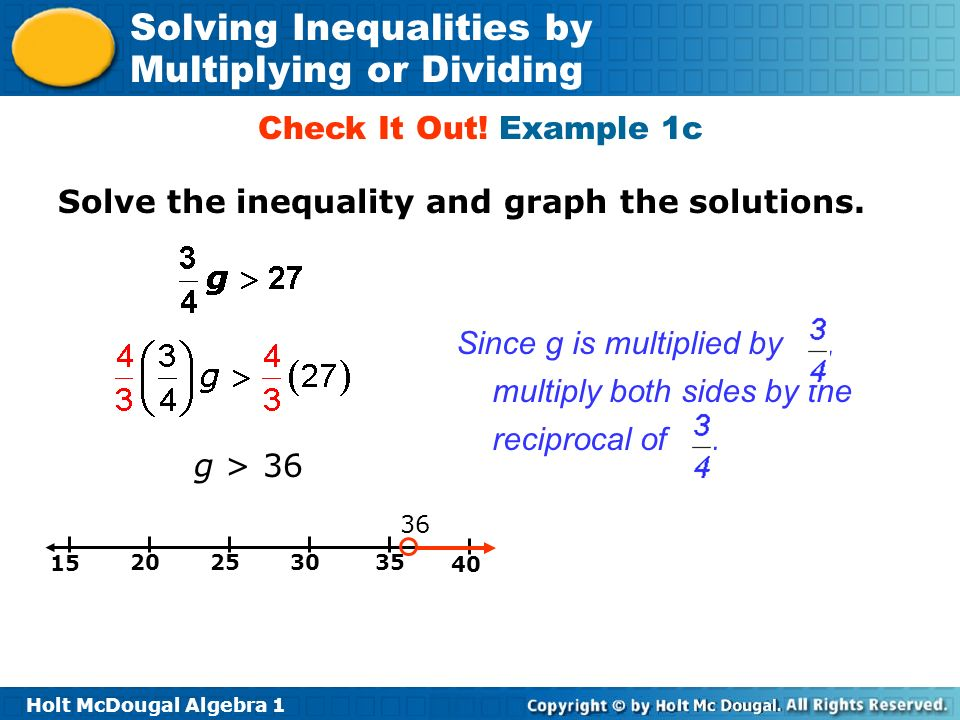 Holt McDougal Algebra 1 Solving Inequalities by Multiplying or Dividing g > 36 Since g is multiplied by, multiply both sides by the reciprocal of. 36