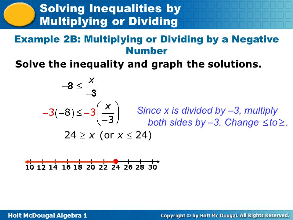 Holt McDougal Algebra 1 Solving Inequalities by Multiplying or Dividing Since x is divided by –3, multiply both sides by –3. Change to. 16182022241014