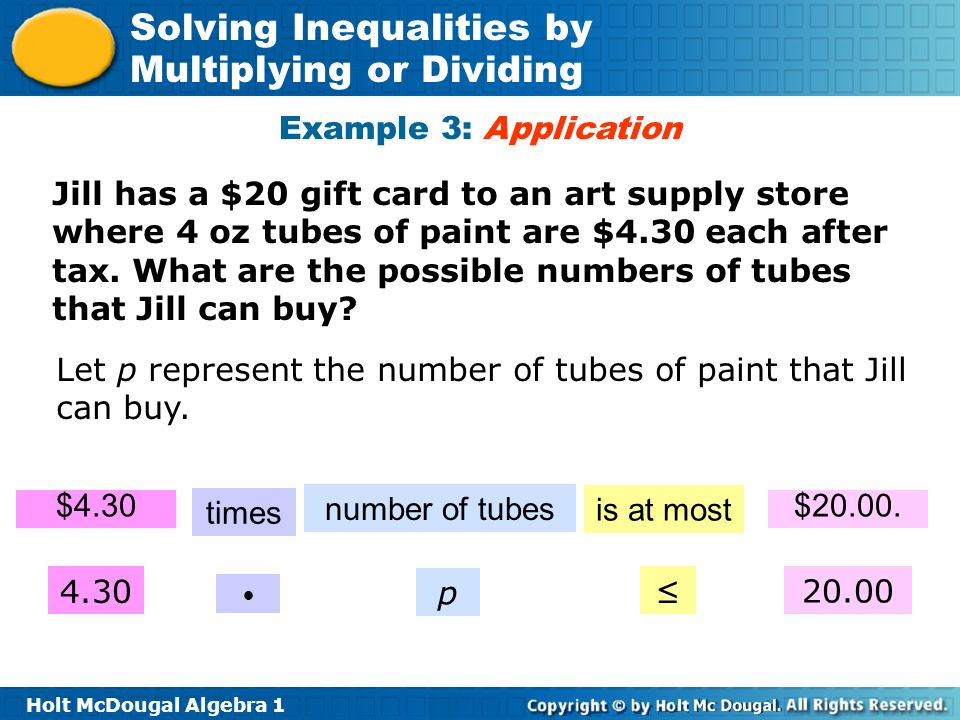 Holt McDougal Algebra 1 Solving Inequalities by Multiplying or Dividing Example 3: Application $4.30 times number of tubes is at most $20.00. 4.30 p 2