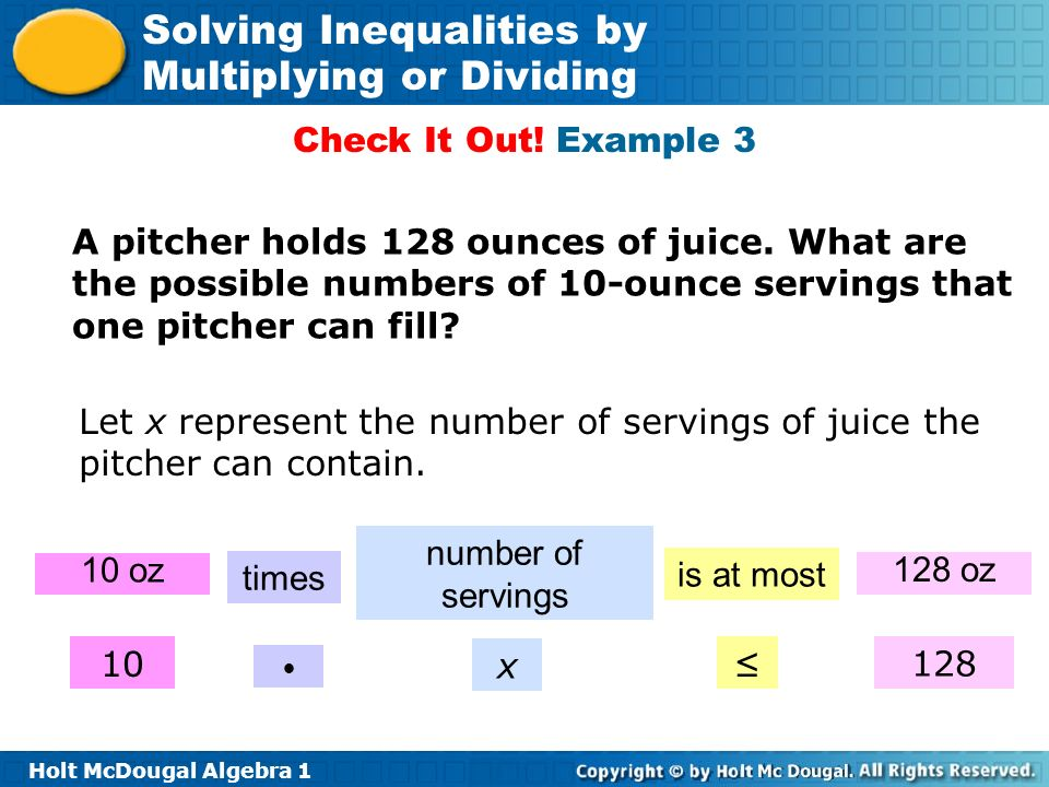 Holt McDougal Algebra 1 Solving Inequalities by Multiplying or Dividing Check It Out! Example 3 A pitcher holds 128 ounces of juice. What are the poss