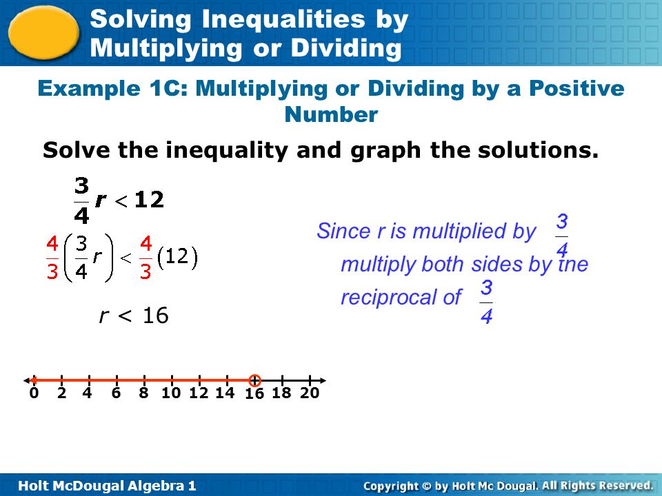 Holt McDougal Algebra 1 Solving Inequalities by Multiplying or Dividing r < 16 0246810 12 14 16 18 20 Since r is multiplied by, multiply both sides by