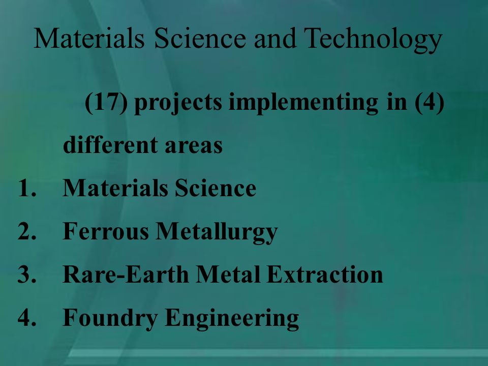 (17) projects implementing in (4) different areas 1.Materials Science 2.Ferrous Metallurgy 3.Rare-Earth Metal Extraction 4.Foundry Engineering Materials Science and Technology