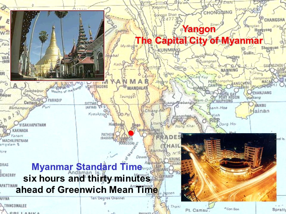 Yangon The Capital City of Myanmar Myanmar Standard Time six hours and thirty minutes ahead of Greenwich Mean Time