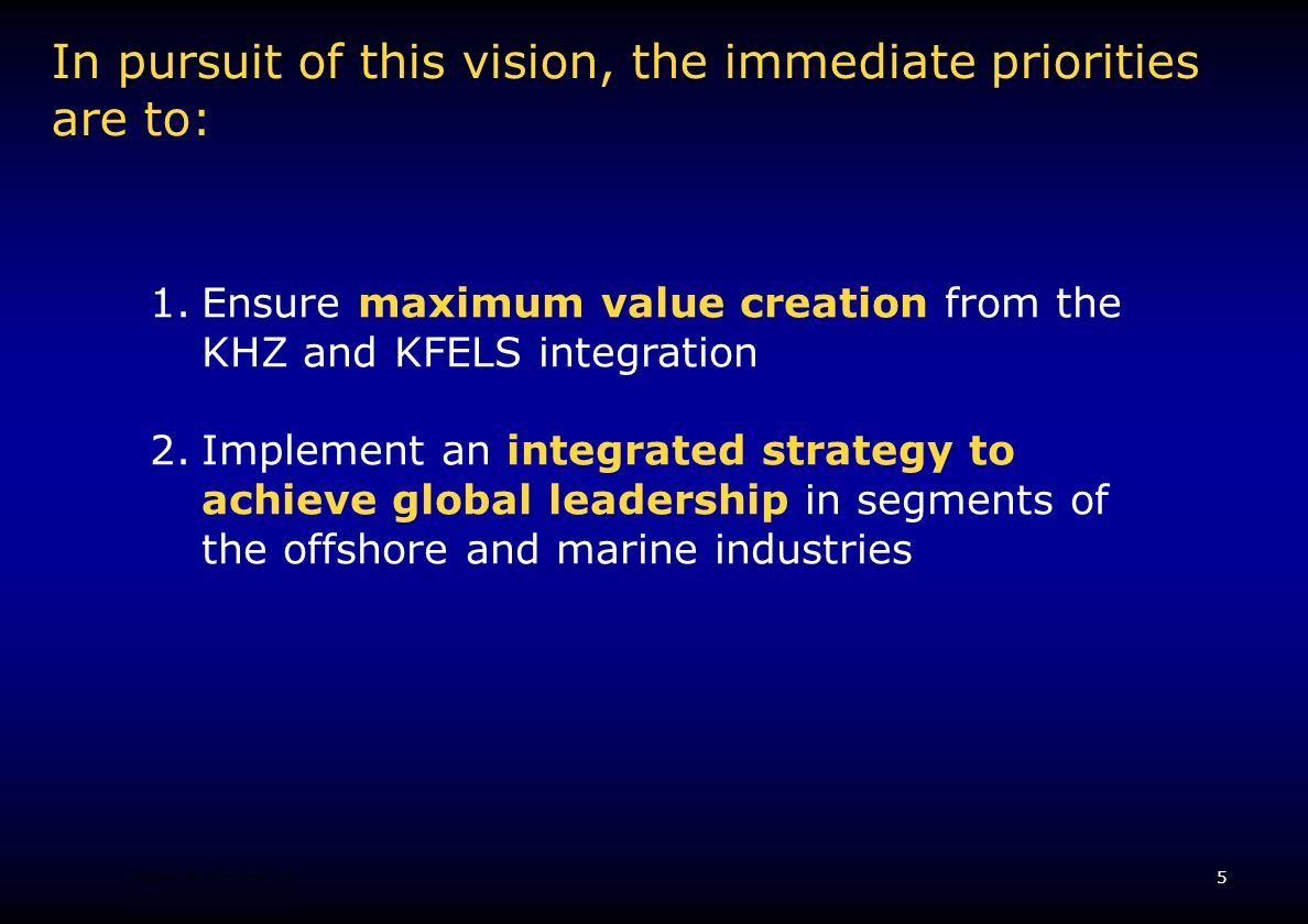 5 Keppel OM Overview v.4 In pursuit of this vision, the immediate priorities are to: 1.Ensure maximum value creation from the KHZ and KFELS integration 2.Implement an integrated strategy to achieve global leadership in segments of the offshore and marine industries