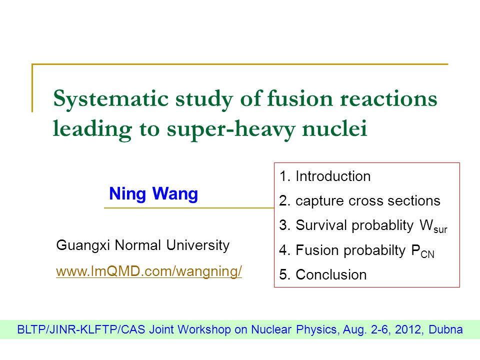 Systematic study of fusion reactions leading to super-heavy nuclei Ning Wang Guangxi Normal University www.ImQMD.com/wangning/ BLTP/JINR-KLFTP/CAS Joi