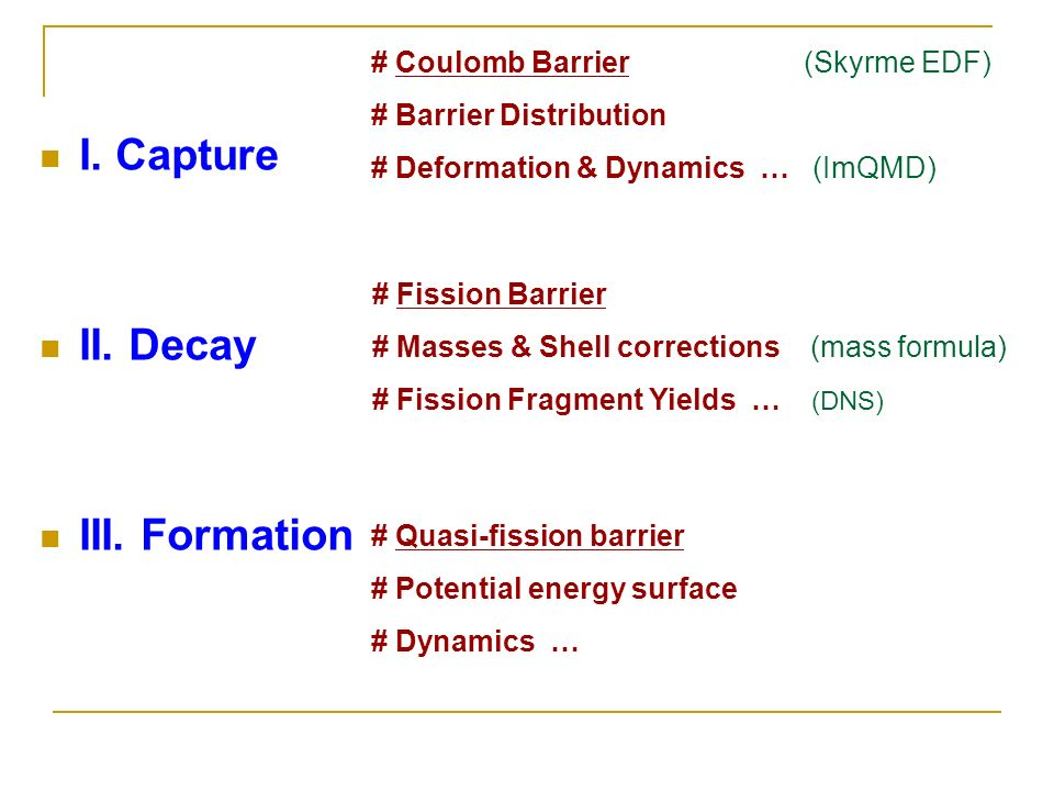 I. Capture II. Decay III. Formation # Coulomb Barrier (Skyrme EDF) # Barrier Distribution # Deformation & Dynamics … (ImQMD) # Fission Barrier # Masse