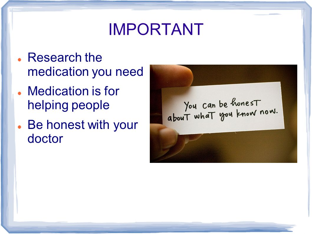 IMPORTANT Research the medication you need Medication is for helping people Be honest with your doctor
