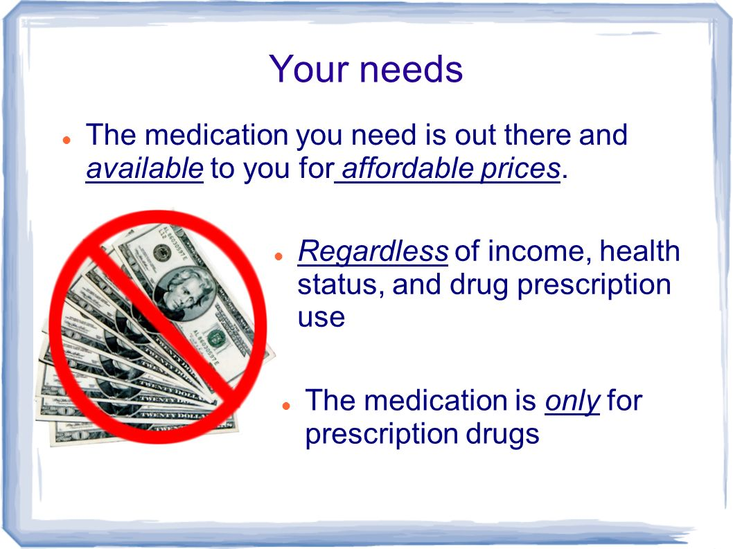 Your needs The medication you need is out there and available to you for affordable prices.