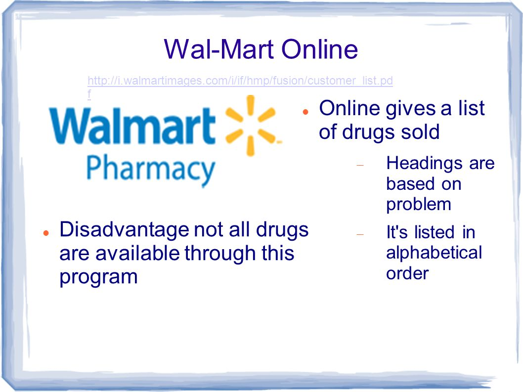 Wal-Mart Online Online gives a list of drugs sold Headings are based on problem It s listed in alphabetical order Disadvantage not all drugs are available through this program   f
