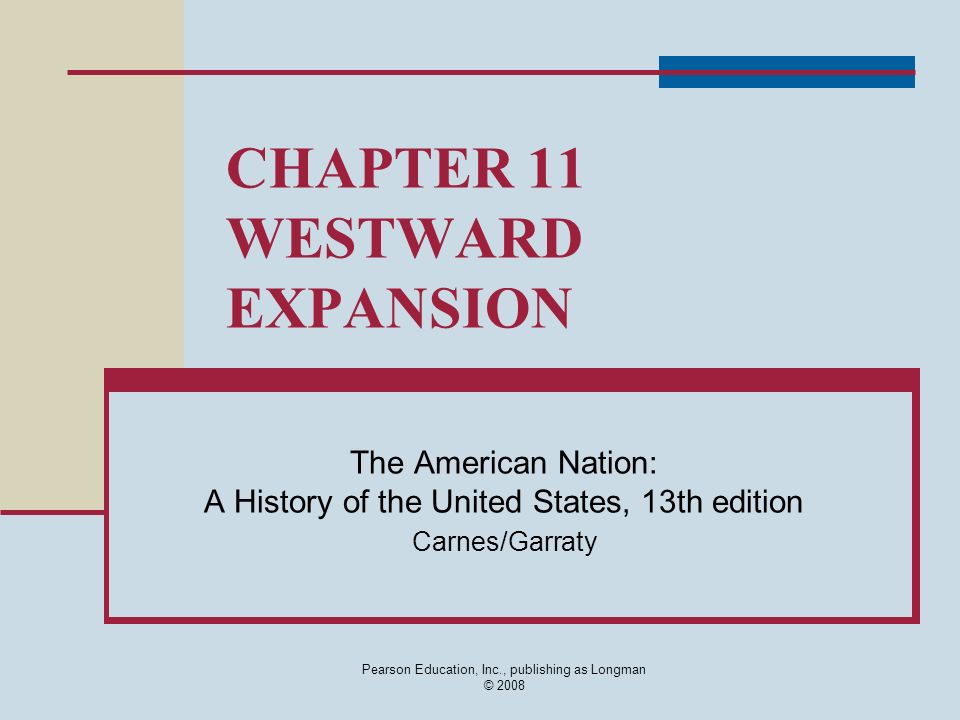 Pearson Education, Inc., publishing as Longman © 2008 CHAPTER 11 WESTWARD EXPANSION The American Nation: A History of the United States, 13th edition