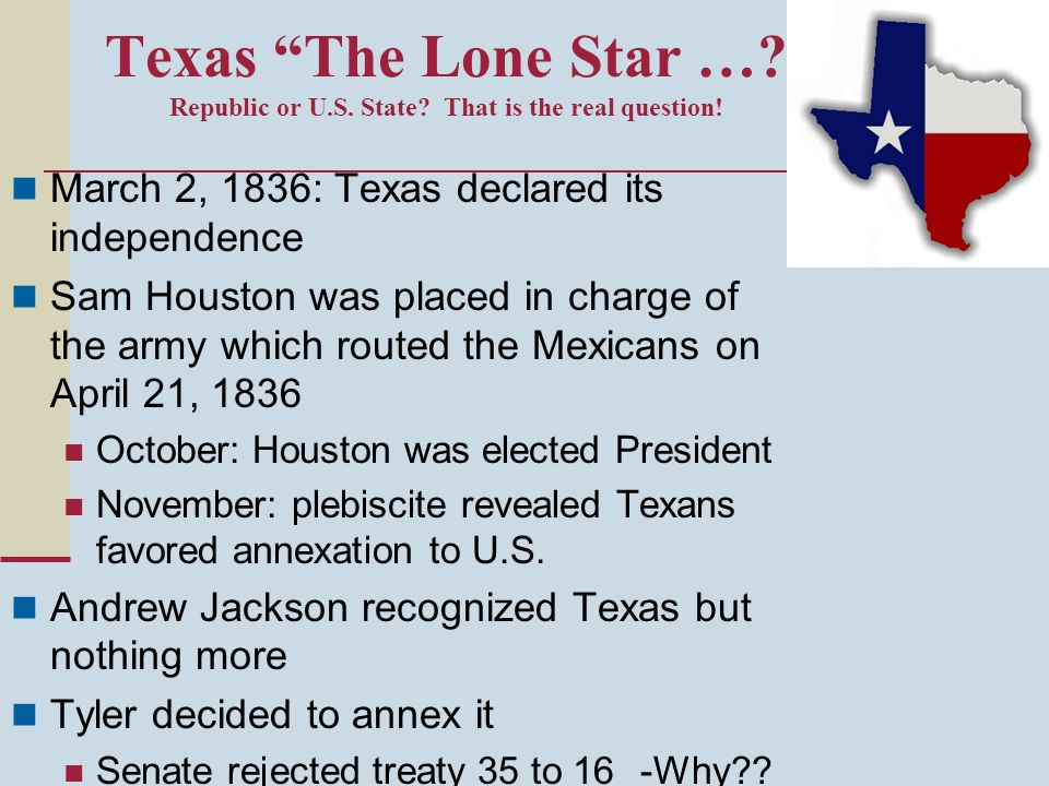Texas The Lone Star …? Republic or U.S. State? That is the real question! March 2, 1836: Texas declared its independence Sam Houston was placed in cha
