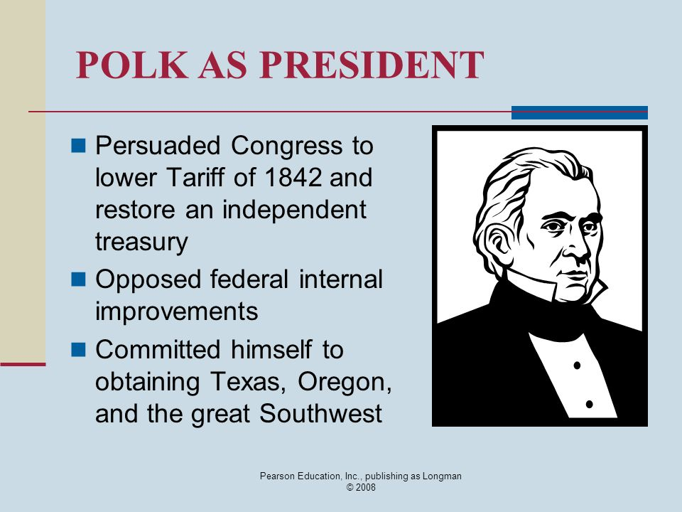 Pearson Education, Inc., publishing as Longman © 2008 POLK AS PRESIDENT Persuaded Congress to lower Tariff of 1842 and restore an independent treasury