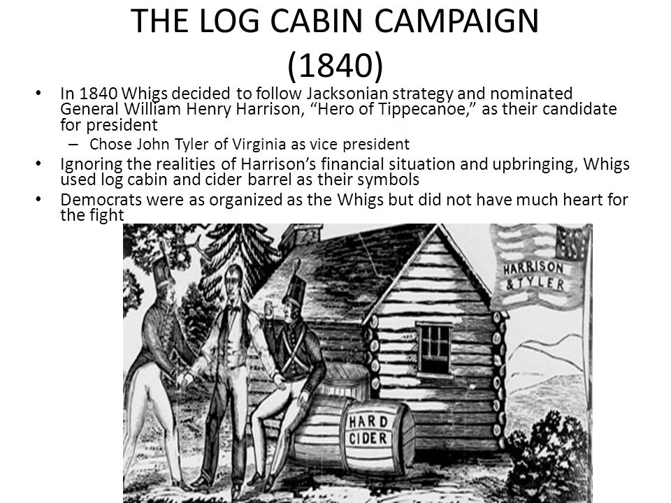 THE LOG CABIN CAMPAIGN (1840) In 1840 Whigs decided to follow Jacksonian strategy and nominated General William Henry Harrison, Hero of Tippecanoe, as