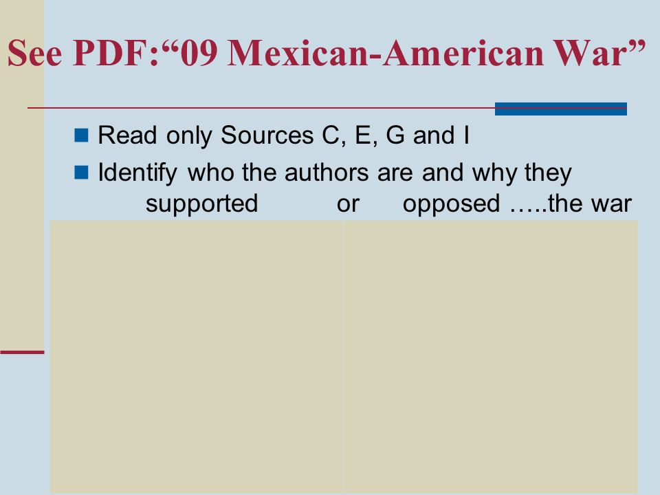See PDF:09 Mexican-American War Read only Sources C, E, G and I Identify who the authors are and why they supported or opposed …..the war