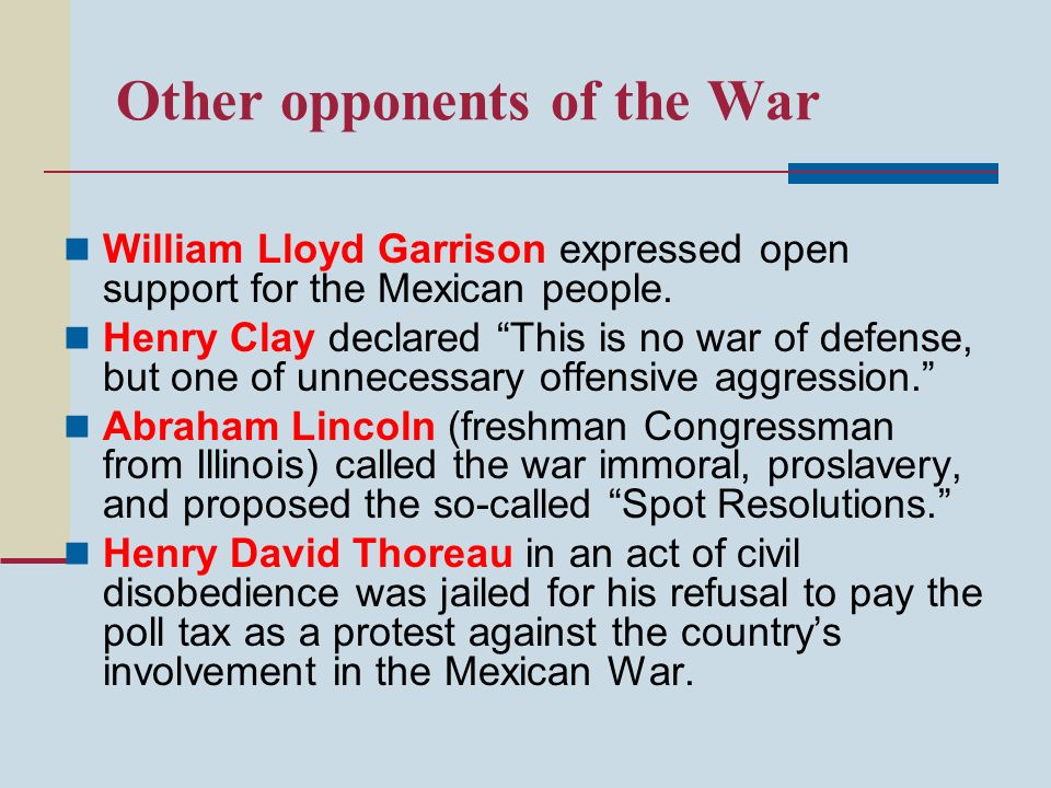 Other opponents of the War William Lloyd Garrison expressed open support for the Mexican people. Henry Clay declared This is no war of defense, but on
