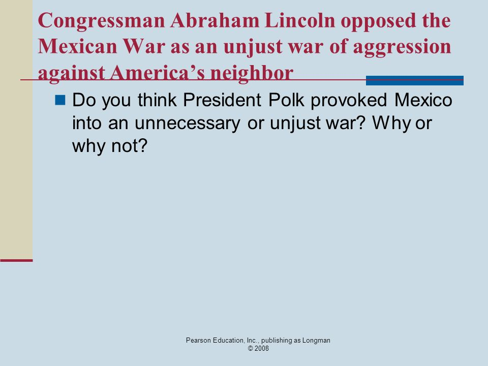 Congressman Abraham Lincoln opposed the Mexican War as an unjust war of aggression against Americas neighbor Do you think President Polk provoked Mexi