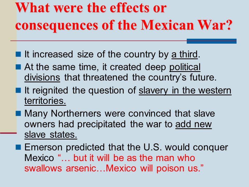 What were the effects or consequences of the Mexican War? It increased size of the country by a third. At the same time, it created deep political div