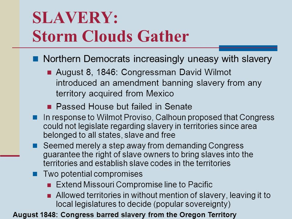 SLAVERY: Storm Clouds Gather Northern Democrats increasingly uneasy with slavery August 8, 1846: Congressman David Wilmot introduced an amendment bann