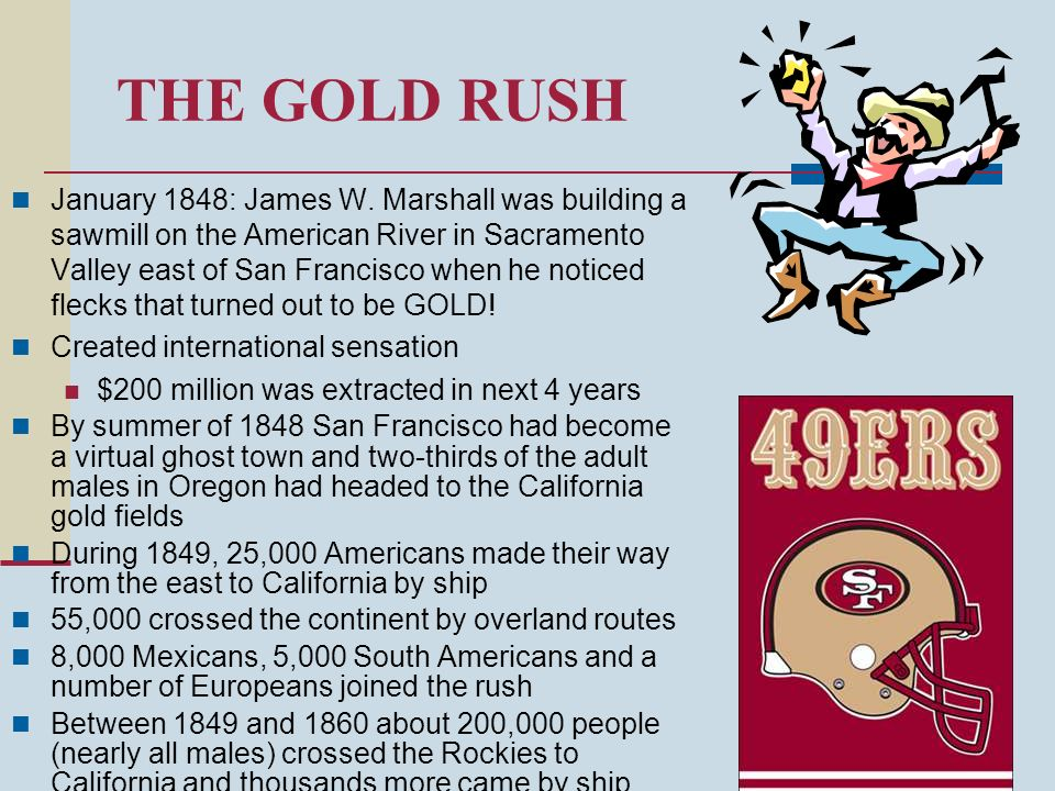 THE GOLD RUSH January 1848: James W. Marshall was building a sawmill on the American River in Sacramento Valley east of San Francisco when he noticed