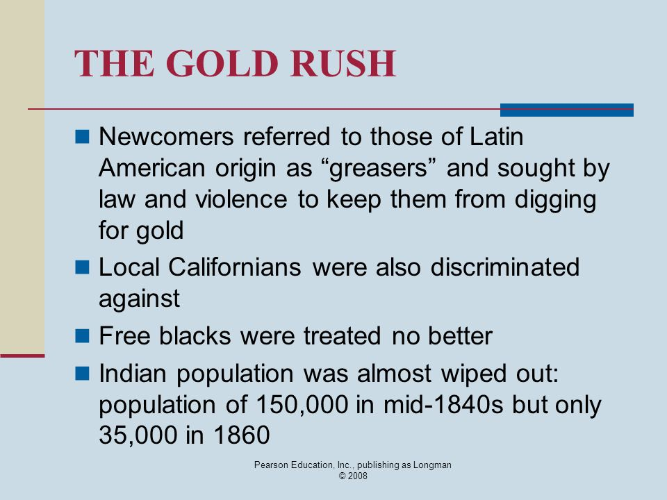 Pearson Education, Inc., publishing as Longman © 2008 THE GOLD RUSH Newcomers referred to those of Latin American origin as greasers and sought by law