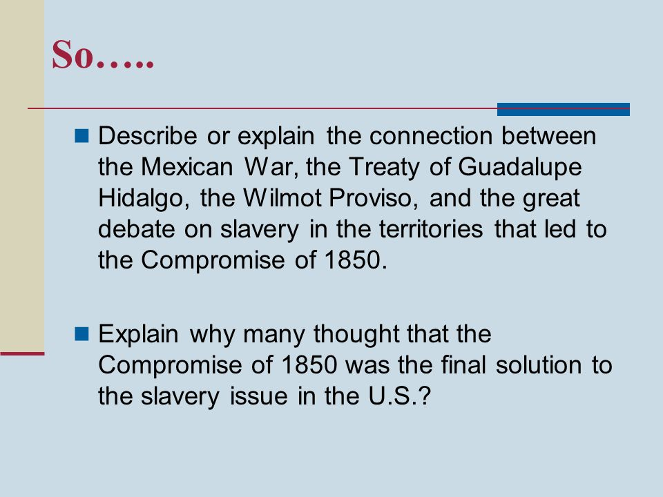 So….. Describe or explain the connection between the Mexican War, the Treaty of Guadalupe Hidalgo, the Wilmot Proviso, and the great debate on slavery