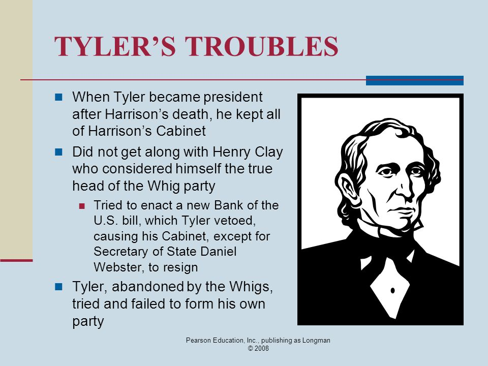 Pearson Education, Inc., publishing as Longman © 2008 TYLERS TROUBLES When Tyler became president after Harrisons death, he kept all of Harrisons Cabi