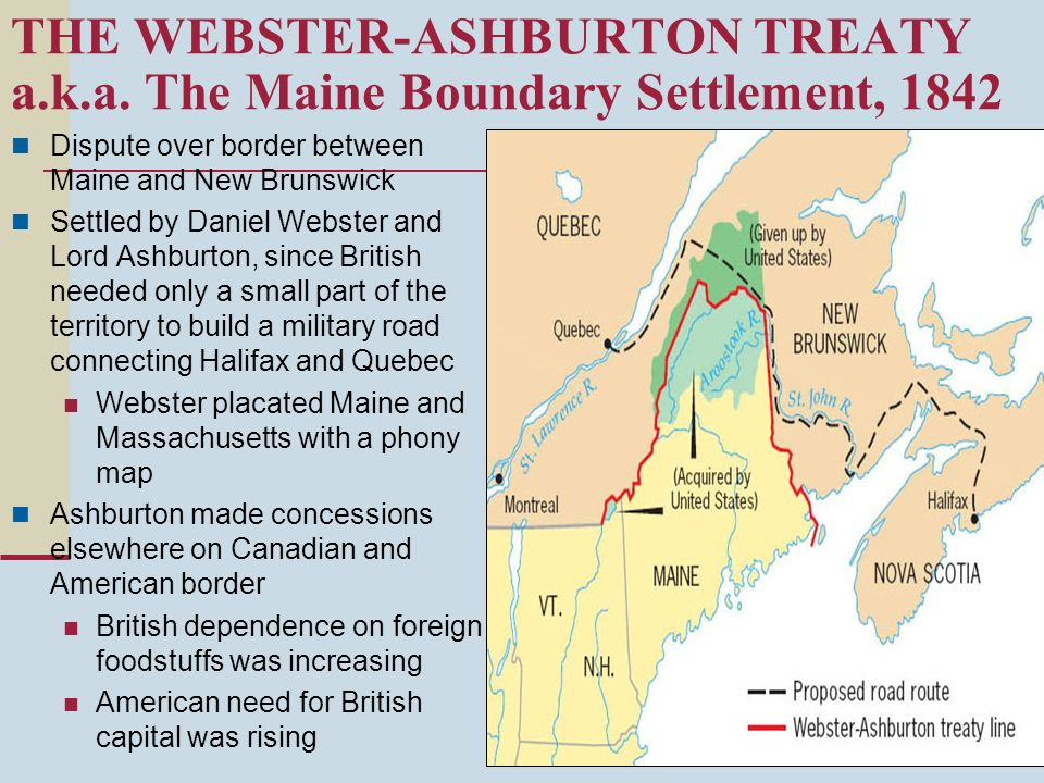 THE WEBSTER-ASHBURTON TREATY a.k.a. The Maine Boundary Settlement, 1842 Dispute over border between Maine and New Brunswick Settled by Daniel Webster